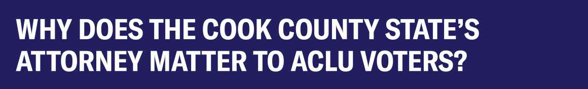 Why does the Cook County State's Attorney matter to ACLU voters?