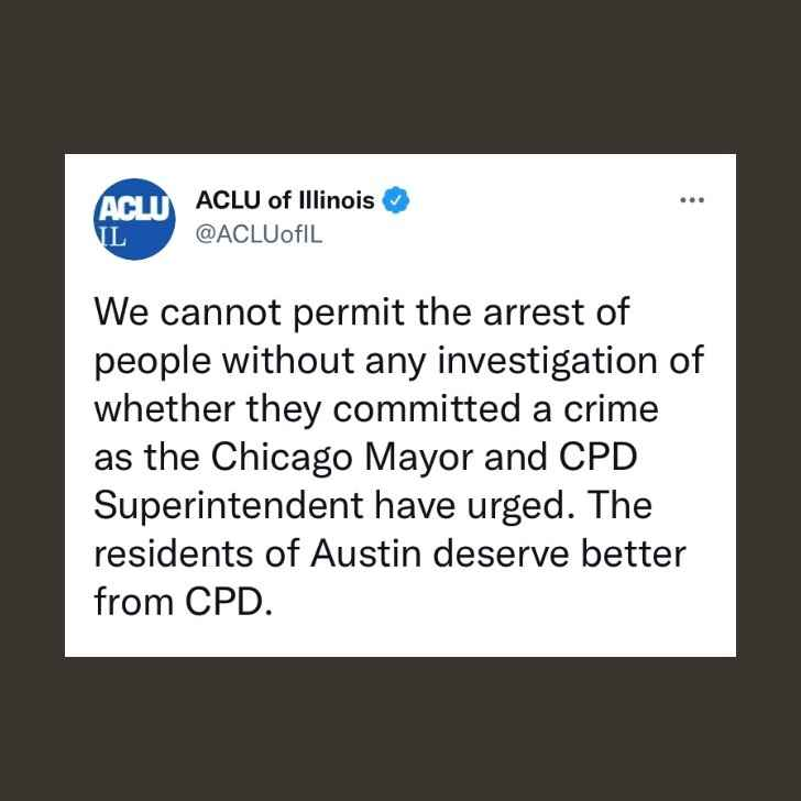 We cannot permit the arrest of people without any investigation of whether they committed a crime as the Chicago Mayor and CPD Superintendent have urged. The residents of Austin deserve better from CPD.